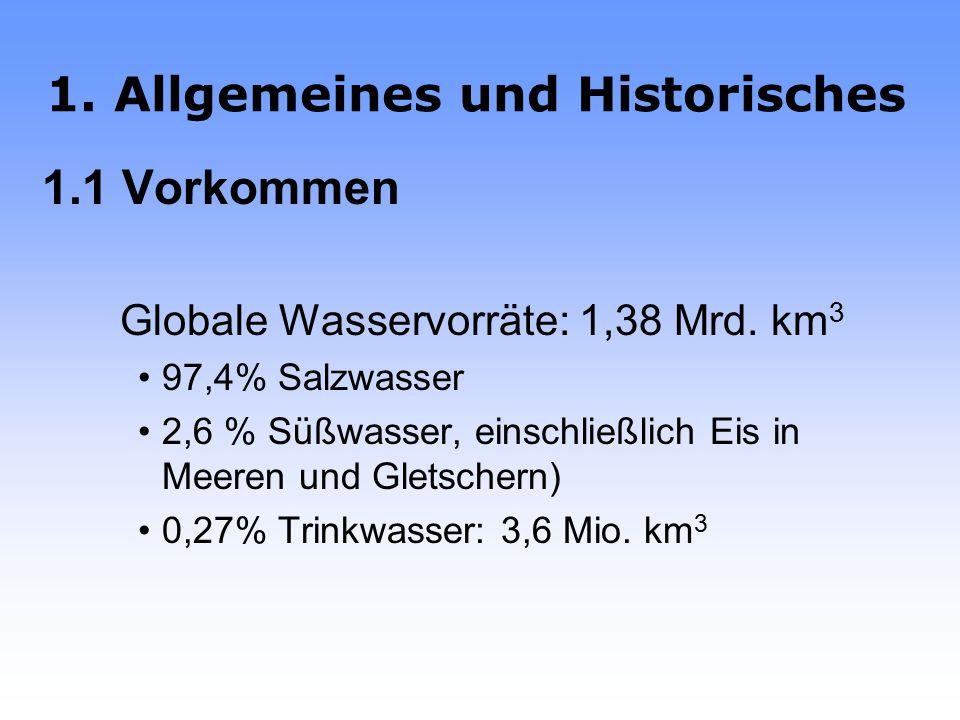1.Allgemeines und Historisches 1.1 Vorkommen Globale Wasservorräte: 1,38 Mrd.