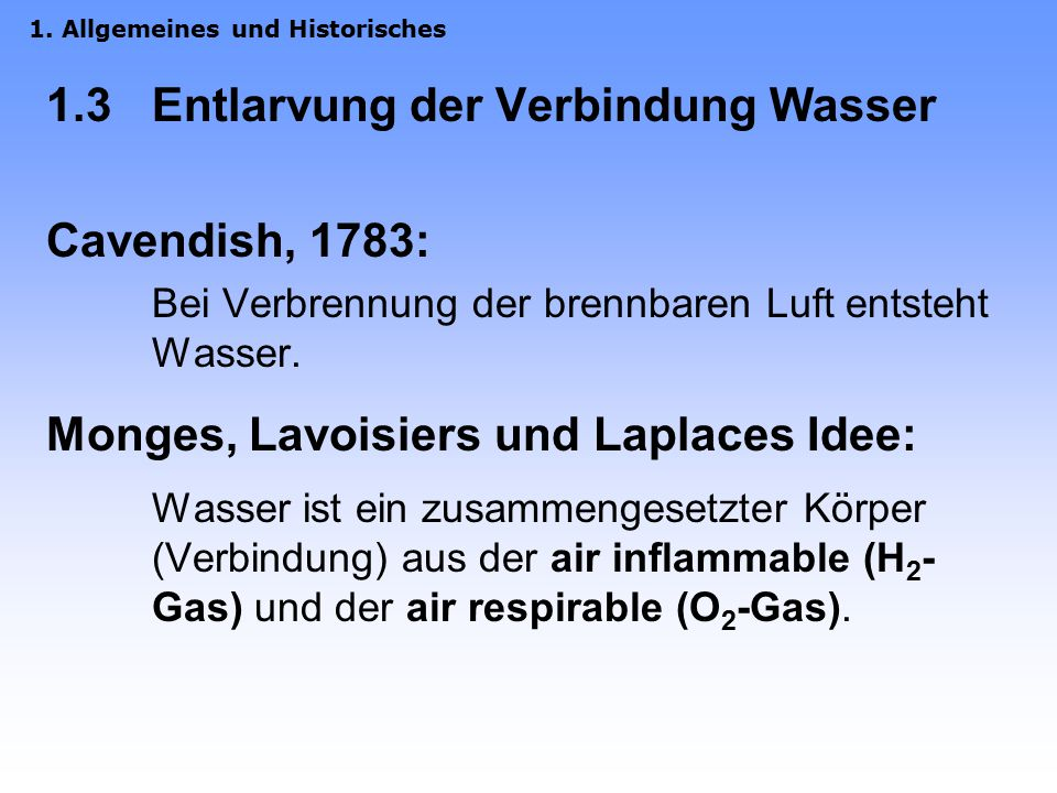 1.3 Entlarvung der Verbindung Wasser Cavendish, 1783: Bei Verbrennung der brennbaren Luft entsteht Wasser.