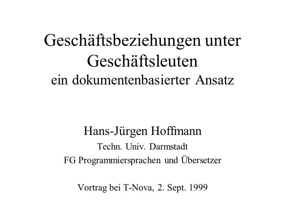 Geschäftsbeziehungen unter Geschäftsleuten ein dokumentenbasierter Ansatz Hans-Jürgen Hoffmann Techn. Univ. Darmstadt FG Programmiersprachen und Übers