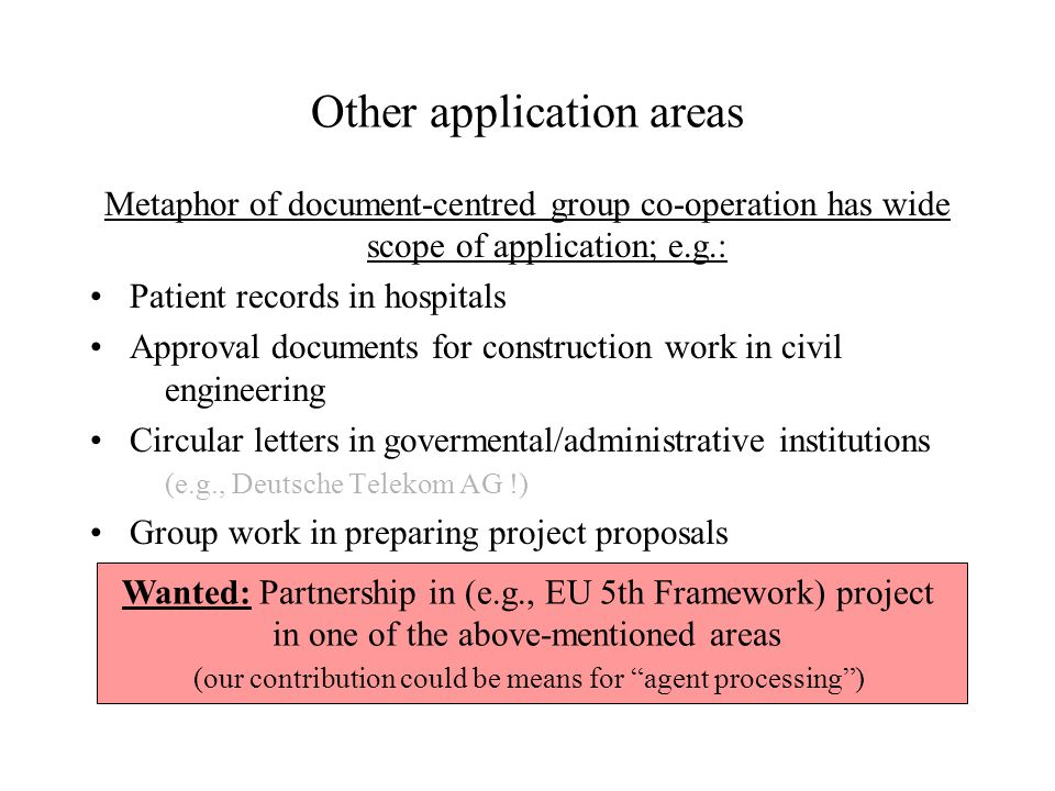 Other application areas Metaphor of document-centred group co-operation has wide scope of application; e.g.: Patient records in hospitals Approval documents for construction work in civil engineering Circular letters in govermental/administrative institutions (e.g., Deutsche Telekom AG !) Group work in preparing project proposals Wanted: Partnership in (e.g., EU 5th Framework) project in one of the above-mentioned areas (our contribution could be means for agent processing )