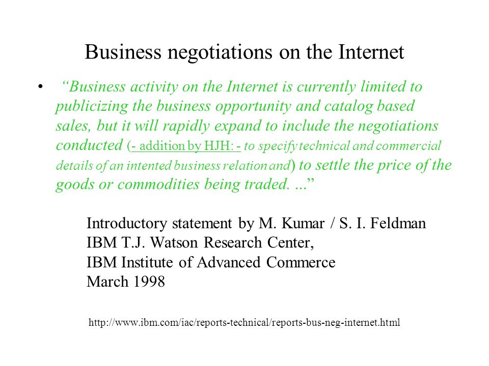 Business negotiations on the Internet Business activity on the Internet is currently limited to publicizing the business opportunity and catalog based sales, but it will rapidly expand to include the negotiations conducted (- addition by HJH: - to specify technical and commercial details of an intented business relation and ) to settle the price of the goods or commodities being traded.... Introductory statement by M.