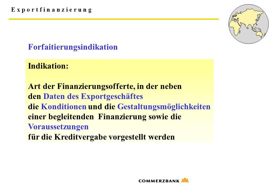 E x p o r t f i n a n z i e r u n g Forfaitierungsindikation Indikation: Art der Finanzierungsofferte, in der neben den Daten des Exportgeschäftes die