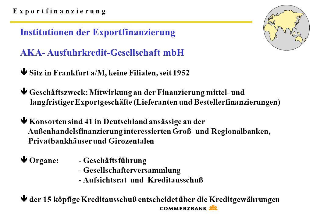 E x p o r t f i n a n z i e r u n g Institutionen der Exportfinanzierung AKA- Ausfuhrkredit-Gesellschaft mbH  Sitz in Frankfurt a/M, keine Filialen,
