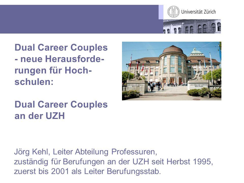 Dual Career Couples - neue Herausforde- rungen für Hoch- schulen: Dual Career Couples an der UZH Jörg Kehl, Leiter Abteilung Professuren, zuständig fü