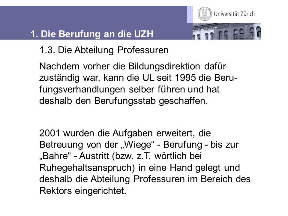 1. Die Berufung an die UZH 1.3. Die Abteilung Professuren Nachdem vorher die Bildungsdirektion dafür zuständig war, kann die UL seit 1995 die Beru- fu