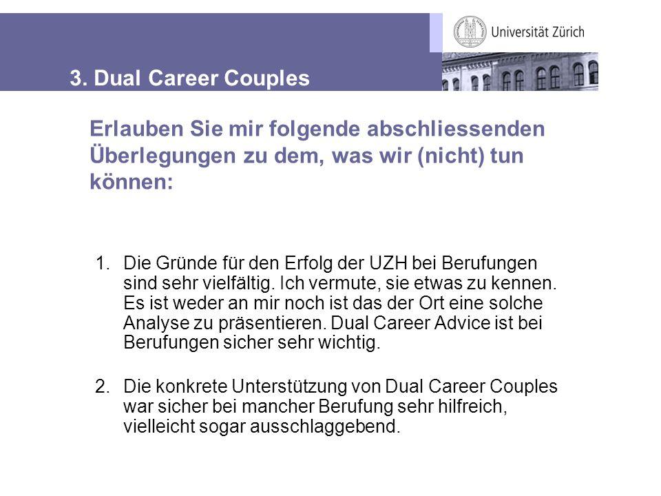 3. Dual Career Couples 1.Die Gründe für den Erfolg der UZH bei Berufungen sind sehr vielfältig. Ich vermute, sie etwas zu kennen. Es ist weder an mir