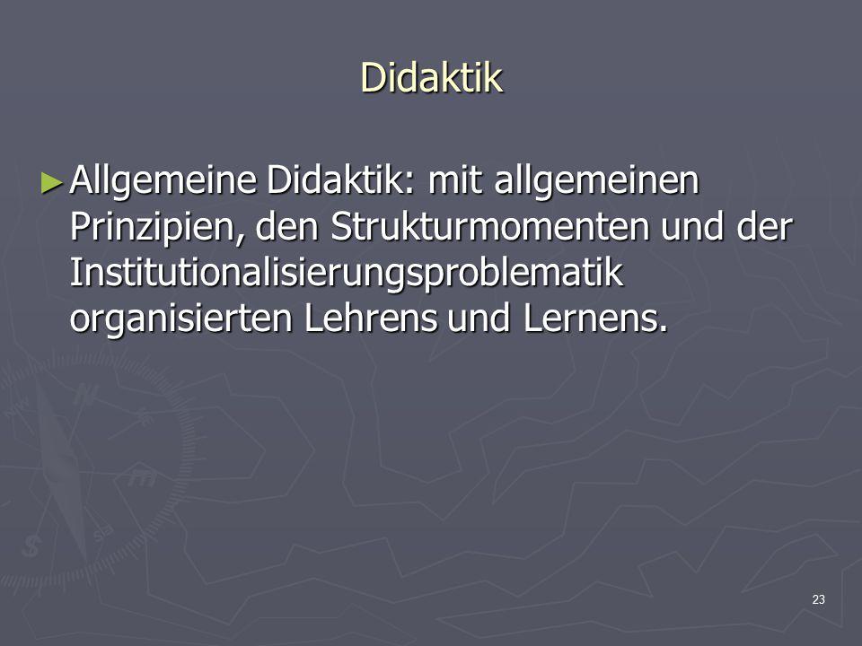 23 Didaktik ► Allgemeine Didaktik: mit allgemeinen Prinzipien, den Strukturmomenten und der Institutionalisierungsproblematik organisierten Lehrens un