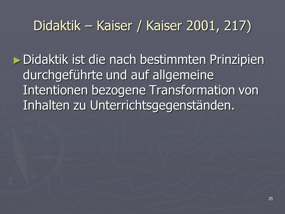 25 Didaktik – Kaiser / Kaiser 2001, 217) ► Didaktik ist die nach bestimmten Prinzipien durchgeführte und auf allgemeine Intentionen bezogene Transform