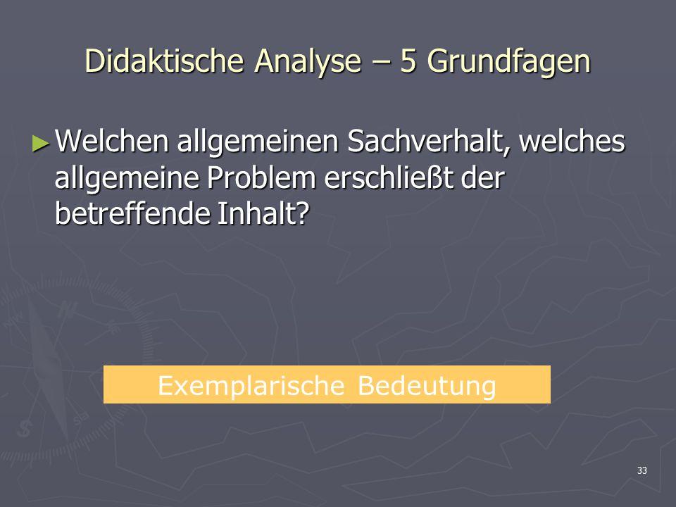 33 Didaktische Analyse – 5 Grundfagen ► Welchen allgemeinen Sachverhalt, welches allgemeine Problem erschließt der betreffende Inhalt? Exemplarische B