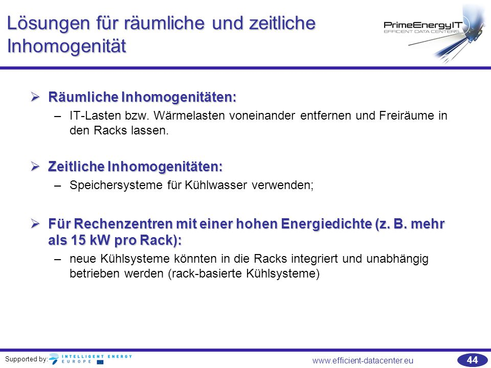 Supported by: 44 www.efficient-datacenter.eu Lösungen für räumliche und zeitliche Inhomogenität  Räumliche Inhomogenitäten: –IT-Lasten bzw. Wärmelast