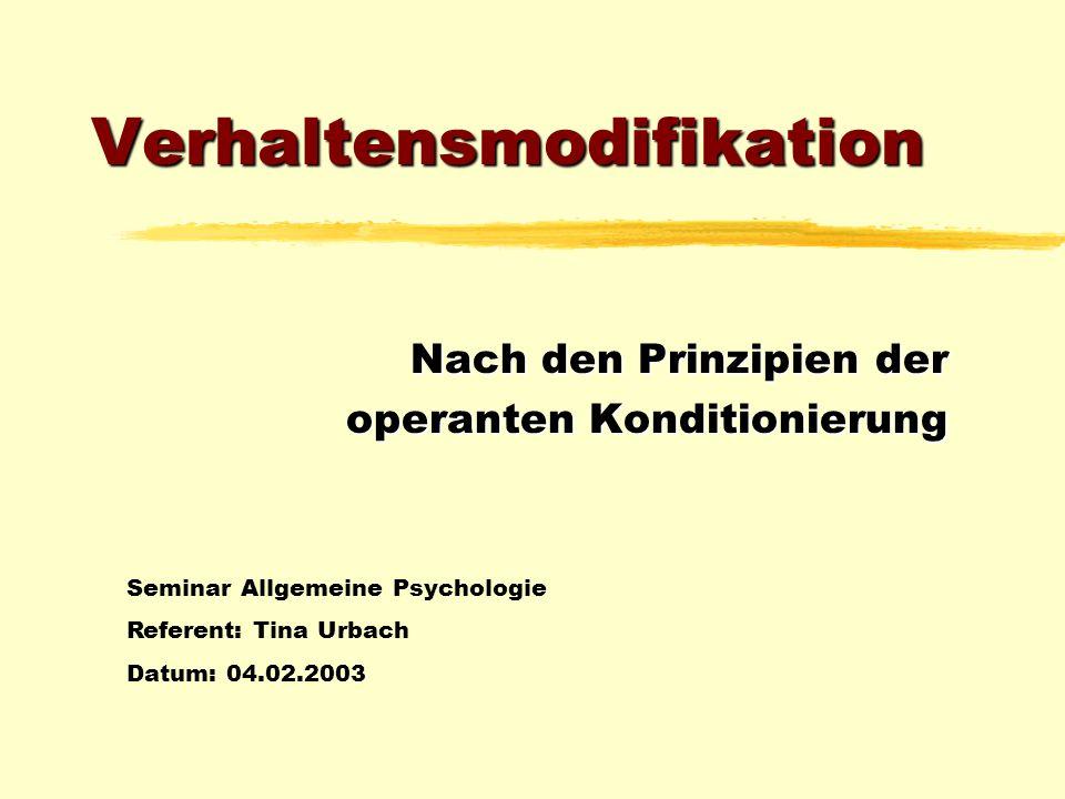 Verhaltensmodifikation Nach den Prinzipien der operanten Konditionierung Seminar Allgemeine Psychologie Referent: Tina Urbach Datum: 04.02.2003