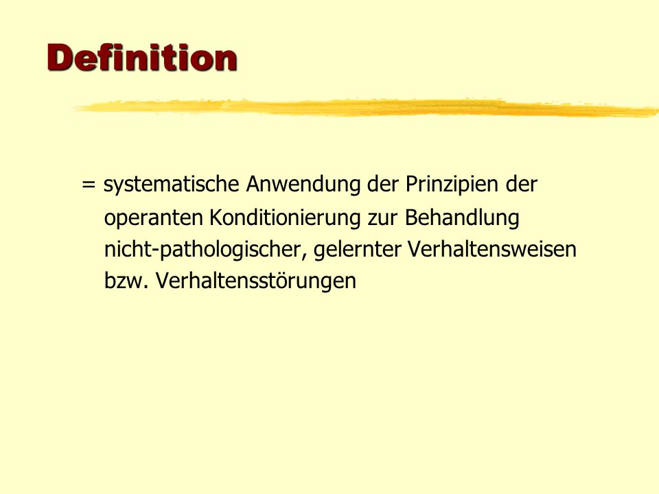 Definition = systematische Anwendung der Prinzipien der operanten Konditionierung zur Behandlung nicht-pathologischer, gelernter Verhaltensweisen bzw.