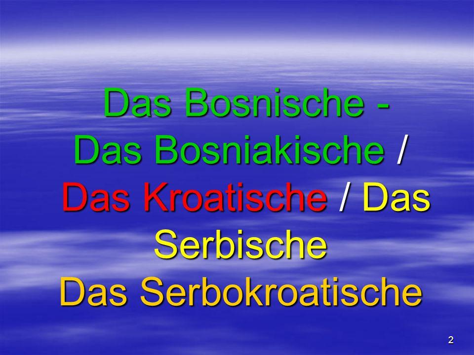 2 Das Bosnische - Das Bosniakische / Das Kroatische / Das Serbische Das Serbokroatische Das Bosnische - Das Bosniakische / Das Kroatische / Das Serbische Das Serbokroatische