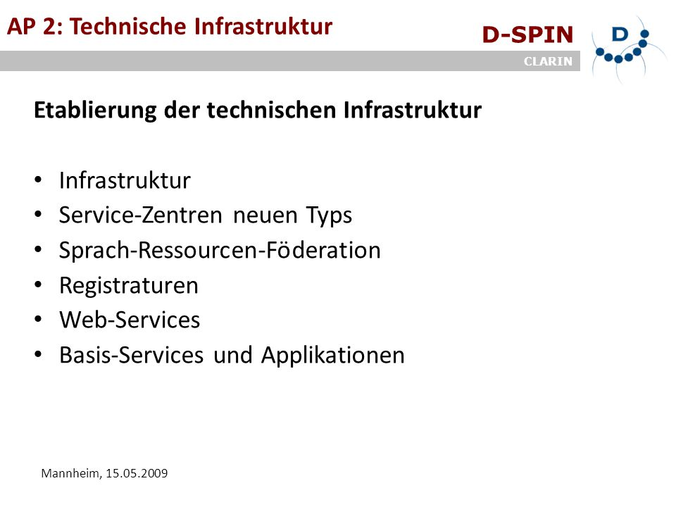 D-SPIN CLARIN Mannheim, 15.05.2009 ArbeitsgruppenAP 2: Technische Infrastruktur Etablierung der technischen Infrastruktur Infrastruktur Service-Zentren neuen Typs Sprach-Ressourcen-Föderation Registraturen Web-Services Basis-Services und Applikationen