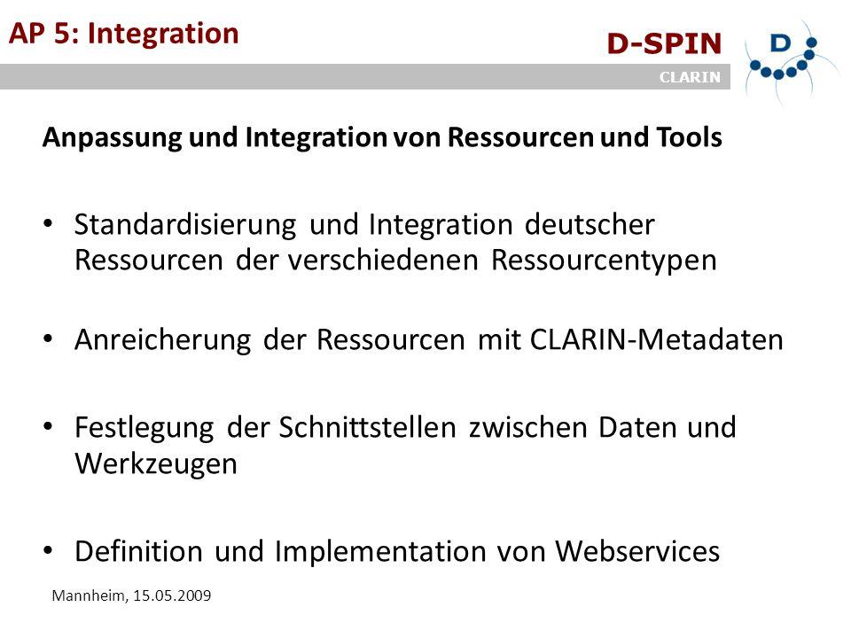 D-SPIN CLARIN Mannheim, 15.05.2009 AP 5: Integration Anpassung und Integration von Ressourcen und Tools Standardisierung und Integration deutscher Ressourcen der verschiedenen Ressourcentypen Anreicherung der Ressourcen mit CLARIN-Metadaten Festlegung der Schnittstellen zwischen Daten und Werkzeugen Definition und Implementation von Webservices