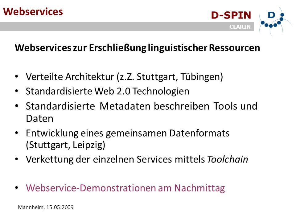 D-SPIN CLARIN Mannheim, 15.05.2009 Webservices Webservices zur Erschließung linguistischer Ressourcen Verteilte Architektur (z.Z. Stuttgart, Tübingen)