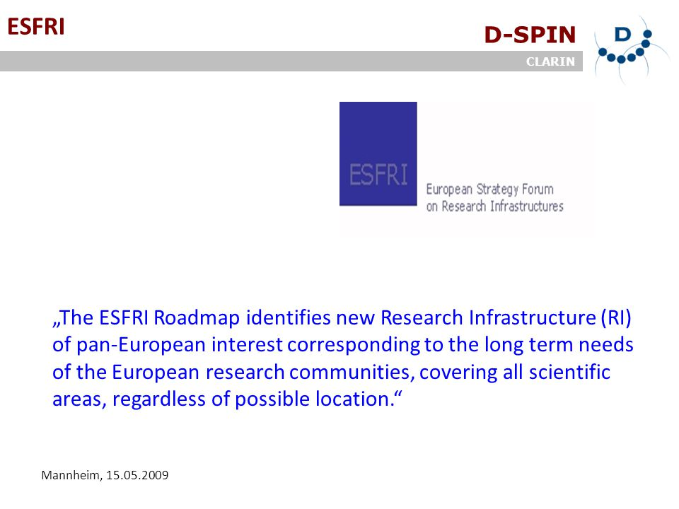 "D-SPIN CLARIN Mannheim, 15.05.2009 ESFRI ""The ESFRI Roadmap identifies new Research Infrastructure (RI) of pan-European interest corresponding to the long term needs of the European research communities, covering all scientific areas, regardless of possible location."
