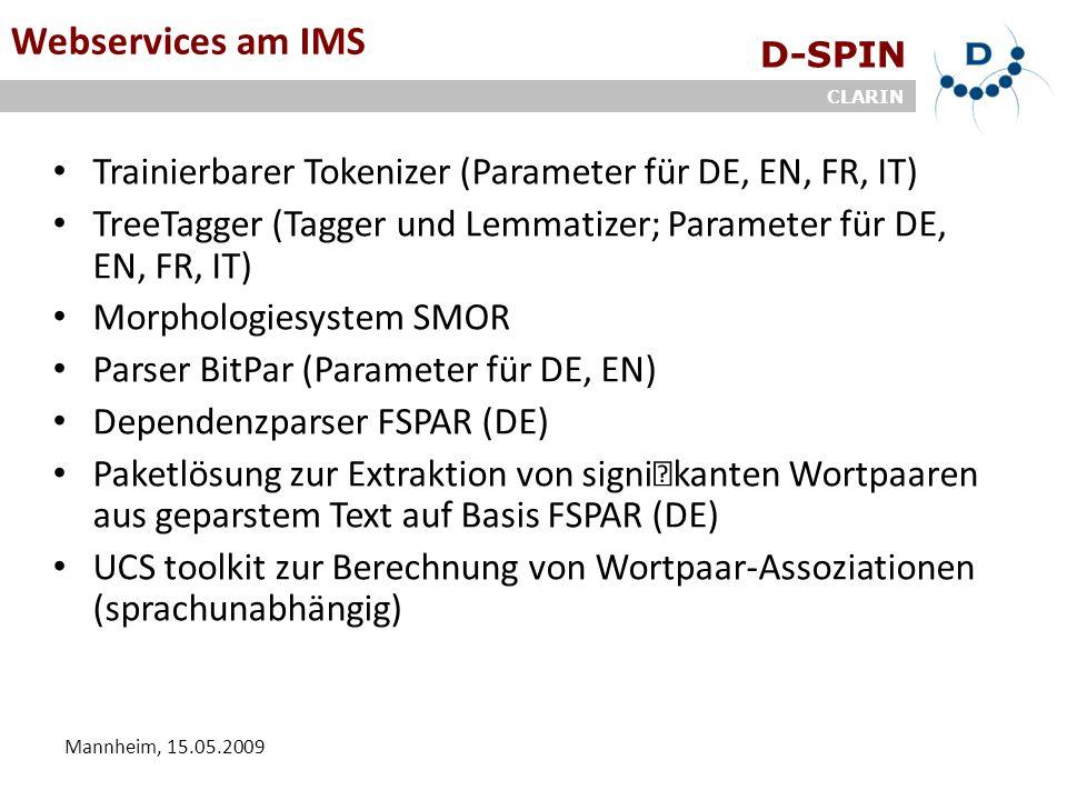 D-SPIN CLARIN Mannheim, 15.05.2009 Webservices am IMS Trainierbarer Tokenizer (Parameter für DE, EN, FR, IT) TreeTagger (Tagger und Lemmatizer; Parameter für DE, EN, FR, IT) Morphologiesystem SMOR Parser BitPar (Parameter für DE, EN) Dependenzparser FSPAR (DE) Paketlösung zur Extraktion von signikanten Wortpaaren aus geparstem Text auf Basis FSPAR (DE) UCS toolkit zur Berechnung von Wortpaar-Assoziationen (sprachunabhängig)