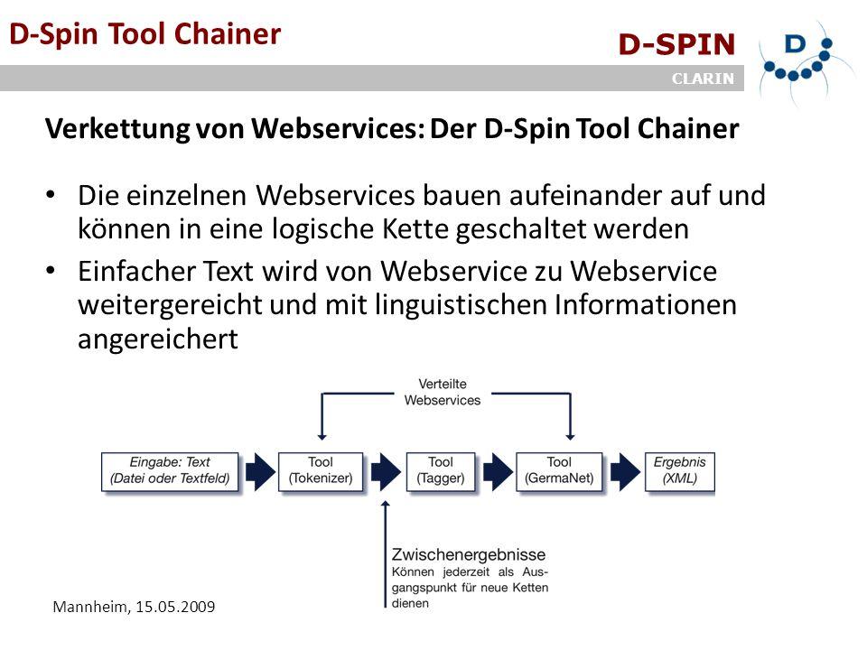D-SPIN CLARIN Mannheim, 15.05.2009 D-Spin Tool Chainer Verkettung von Webservices: Der D-Spin Tool Chainer Die einzelnen Webservices bauen aufeinander auf und können in eine logische Kette geschaltet werden Einfacher Text wird von Webservice zu Webservice weitergereicht und mit linguistischen Informationen angereichert