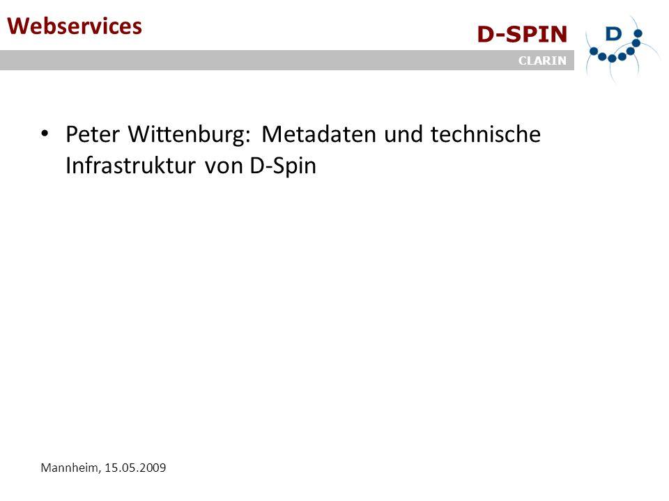 D-SPIN CLARIN Mannheim, 15.05.2009 Webservices Peter Wittenburg: Metadaten und technische Infrastruktur von D-Spin