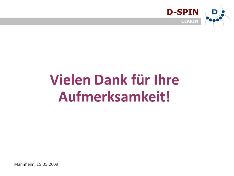 D-SPIN CLARIN Mannheim, 15.05.2009 Vielen Dank für Ihre Aufmerksamkeit!