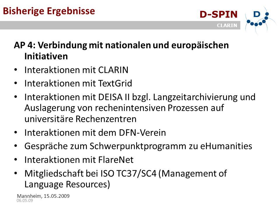 D-SPIN CLARIN Mannheim, 15.05.2009 06.05.09 Bisherige Ergebnisse AP 4: Verbindung mit nationalen und europäischen Initiativen Interaktionen mit CLARIN Interaktionen mit TextGrid Interaktionen mit DEISA II bzgl.