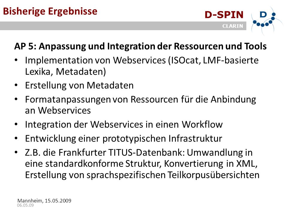 D-SPIN CLARIN Mannheim, 15.05.2009 06.05.09 Bisherige Ergebnisse AP 5: Anpassung und Integration der Ressourcen und Tools Implementation von Webservices (ISOcat, LMF-basierte Lexika, Metadaten) Erstellung von Metadaten Formatanpassungen von Ressourcen für die Anbindung an Webservices Integration der Webservices in einen Workflow Entwicklung einer prototypischen Infrastruktur Z.B.