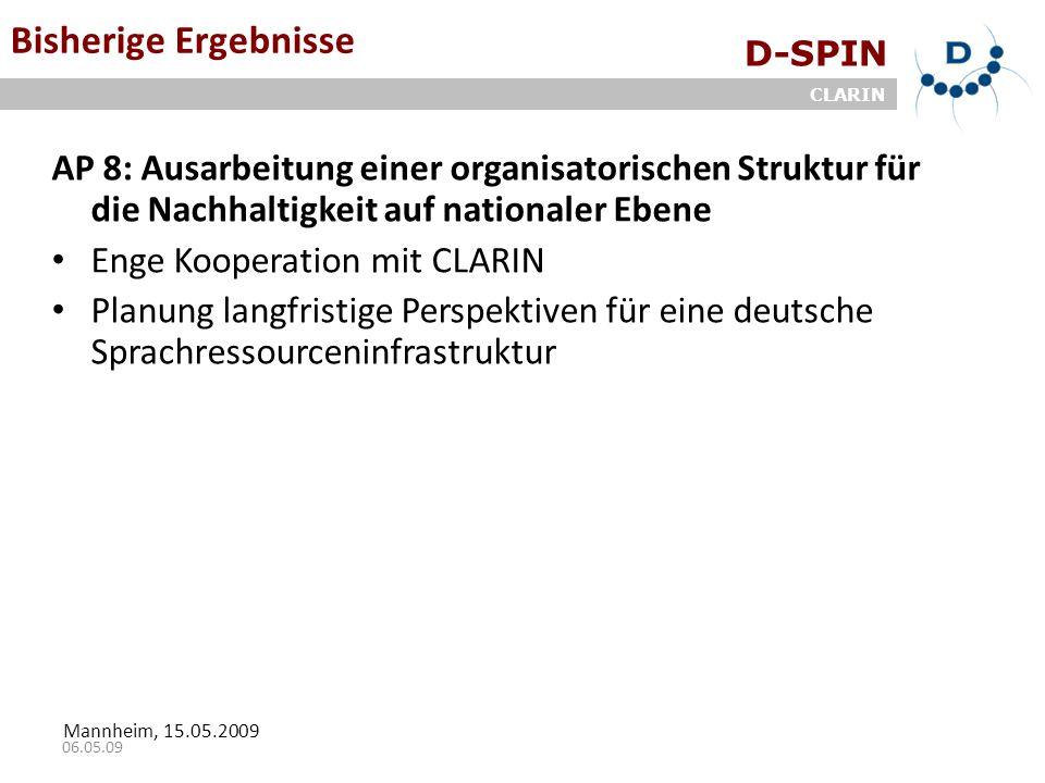 D-SPIN CLARIN Mannheim, 15.05.2009 06.05.09 Bisherige Ergebnisse AP 8: Ausarbeitung einer organisatorischen Struktur für die Nachhaltigkeit auf nationaler Ebene Enge Kooperation mit CLARIN Planung langfristige Perspektiven für eine deutsche Sprachressourceninfrastruktur