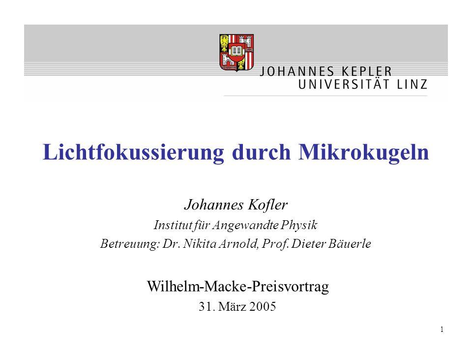 1 Lichtfokussierung durch Mikrokugeln Johannes Kofler Institut für Angewandte Physik Betreuung: Dr. Nikita Arnold, Prof. Dieter Bäuerle Wilhelm-Macke-