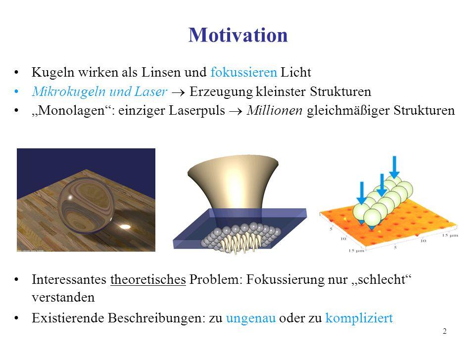 """2 Motivation Kugeln wirken als Linsen und fokussieren Licht Mikrokugeln und Laser  Erzeugung kleinster Strukturen """"Monolagen : einziger Laserpuls  Millionen gleichmäßiger Strukturen Interessantes theoretisches Problem: Fokussierung nur """"schlecht verstanden Existierende Beschreibungen: zu ungenau oder zu kompliziert"""