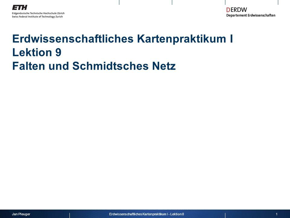 Jan Pleuger1Erdwissenschaftliches Kartenpraktikum I - Lektion 8 Erdwissenschaftliches Kartenpraktikum I Lektion 9 Falten und Schmidtsches Netz