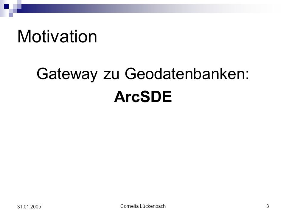 Cornelia Lückenbach3 31.01.2005 Motivation Gateway zu Geodatenbanken: ArcSDE