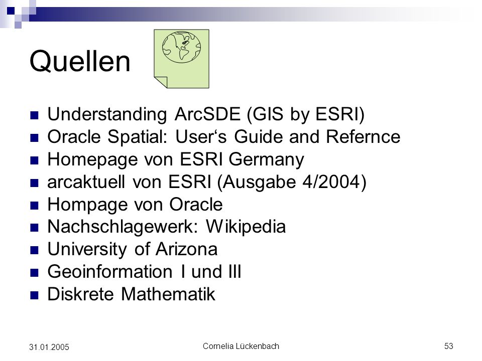 Cornelia Lückenbach53 31.01.2005 Quellen Understanding ArcSDE (GIS by ESRI) Oracle Spatial: User's Guide and Refernce Homepage von ESRI Germany arcakt