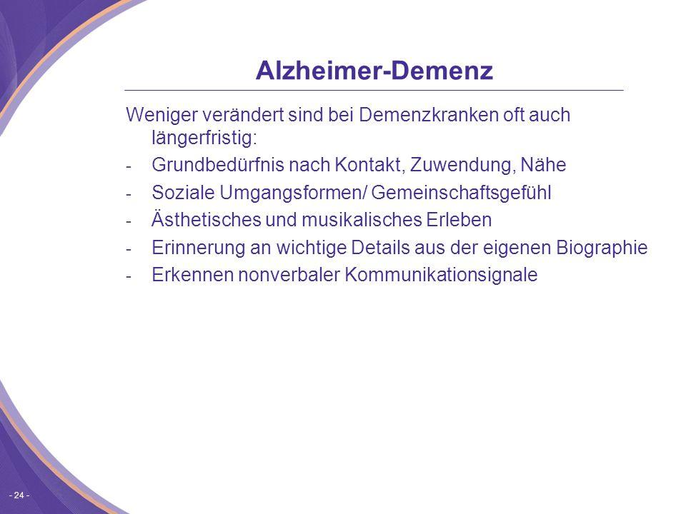 - 24 - Alzheimer-Demenz Weniger verändert sind bei Demenzkranken oft auch längerfristig: - Grundbedürfnis nach Kontakt, Zuwendung, Nähe - Soziale Umgangsformen/ Gemeinschaftsgefühl - Ästhetisches und musikalisches Erleben - Erinnerung an wichtige Details aus der eigenen Biographie - Erkennen nonverbaler Kommunikationsignale