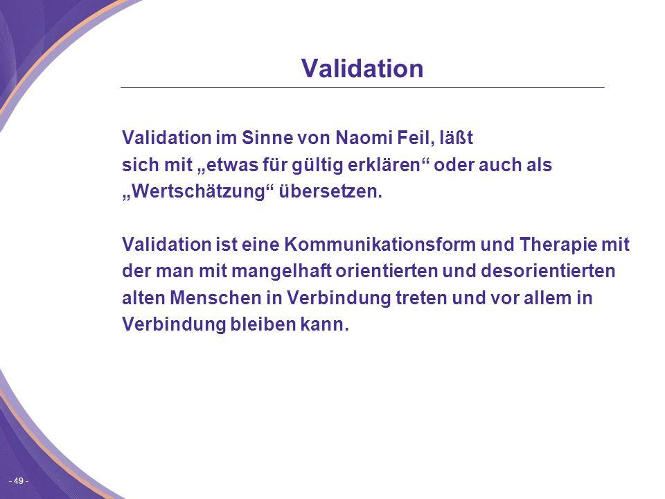 """- 49 - Validation Validation im Sinne von Naomi Feil, läßt sich mit """"etwas für gültig erklären oder auch als """"Wertschätzung übersetzen."""