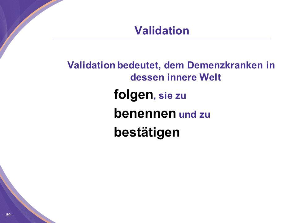 - 50 - Validation Validation bedeutet, dem Demenzkranken in dessen innere Welt folgen, sie zu benennen und zu bestätigen