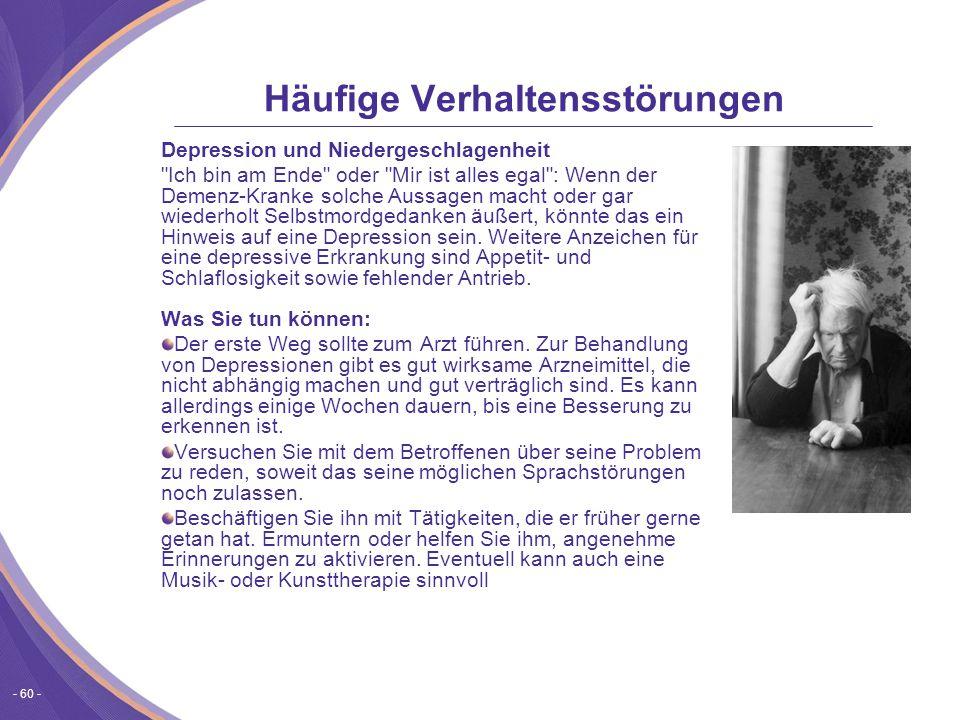 - 60 - Häufige Verhaltensstörungen Depression und Niedergeschlagenheit Ich bin am Ende oder Mir ist alles egal : Wenn der Demenz-Kranke solche Aussagen macht oder gar wiederholt Selbstmordgedanken äußert, könnte das ein Hinweis auf eine Depression sein.