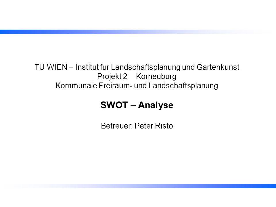 TU WIEN – Institut für Landschaftsplanung und Gartenkunst Projekt 2 – Korneuburg Kommunale Freiraum- und Landschaftsplanung SWOT – Analyse Betreuer: P