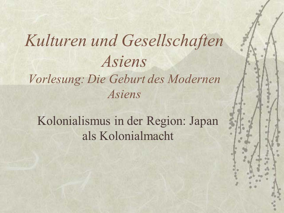 Kulturen und Gesellschaften Asiens Vorlesung: Die Geburt des Modernen Asiens Kolonialismus in der Region: Japan als Kolonialmacht