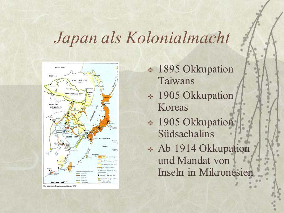 Japan als Kolonialmacht  1895 Okkupation Taiwans  1905 Okkupation Koreas  1905 Okkupation Südsachalins  Ab 1914 Okkupation und Mandat von Inseln i