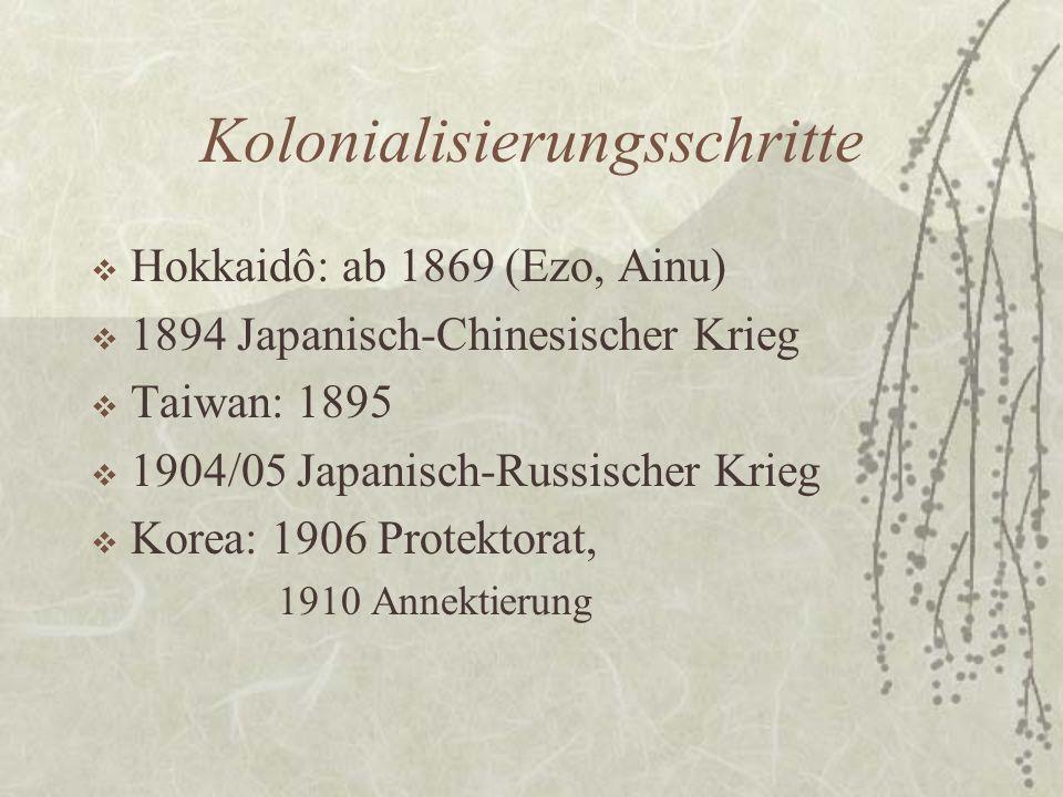 Kolonialisierungsschritte  Hokkaidô: ab 1869 (Ezo, Ainu)  1894 Japanisch-Chinesischer Krieg  Taiwan: 1895  1904/05 Japanisch-Russischer Krieg  Ko