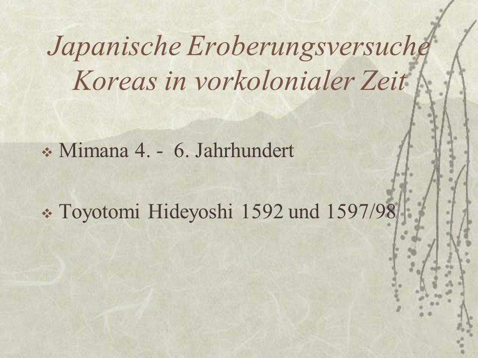 Japanische Eroberungsversuche Koreas in vorkolonialer Zeit  Mimana 4. - 6. Jahrhundert  Toyotomi Hideyoshi 1592 und 1597/98