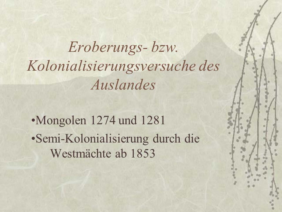 Eroberungs- bzw. Kolonialisierungsversuche des Auslandes Mongolen 1274 und 1281 Semi-Kolonialisierung durch die Westmächte ab 1853