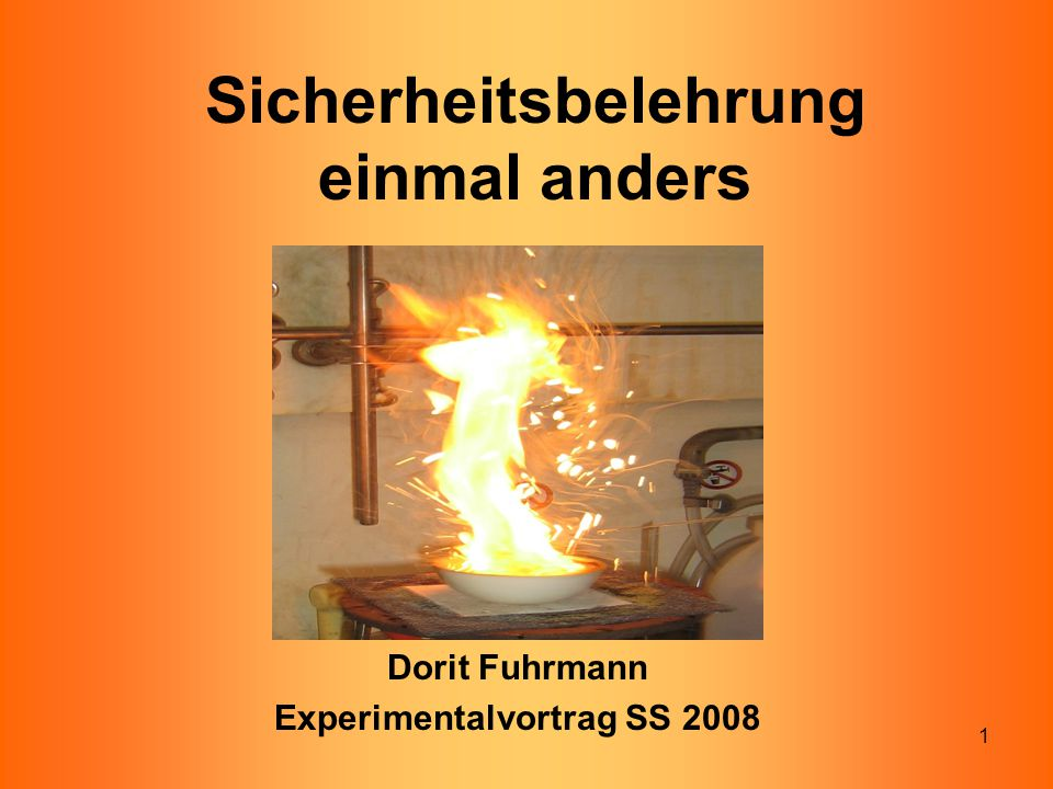 1 Sicherheitsbelehrung einmal anders Dorit Fuhrmann Experimentalvortrag SS 2008