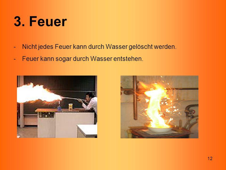 12 3. Feuer -Nicht jedes Feuer kann durch Wasser gelöscht werden. -Feuer kann sogar durch Wasser entstehen.