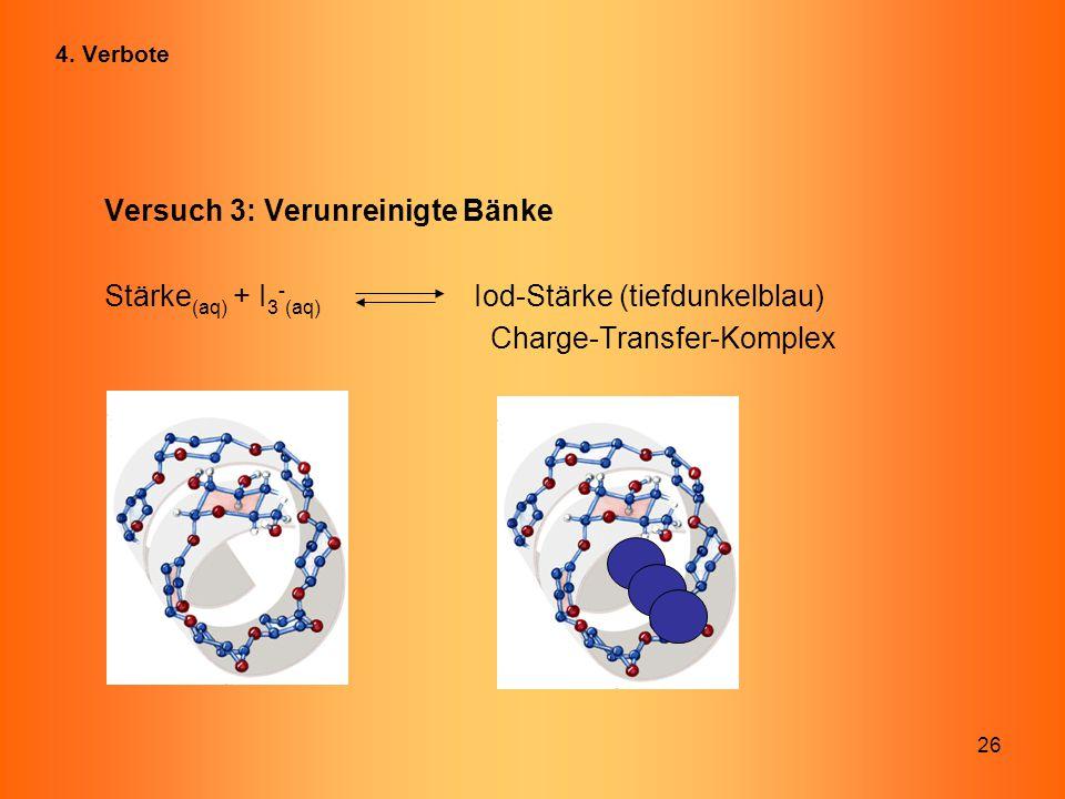 26 Versuch 3: Verunreinigte Bänke Stärke (aq) + I 3 - (aq) Iod-Stärke (tiefdunkelblau) Charge-Transfer-Komplex 4. Verbote