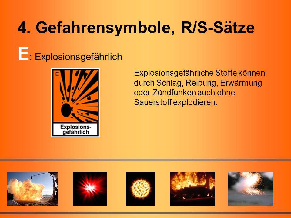 30 4. Gefahrensymbole, R/S-Sätze E : Explosionsgefährlich Explosionsgefährliche Stoffe können durch Schlag, Reibung, Erwärmung oder Zündfunken auch oh