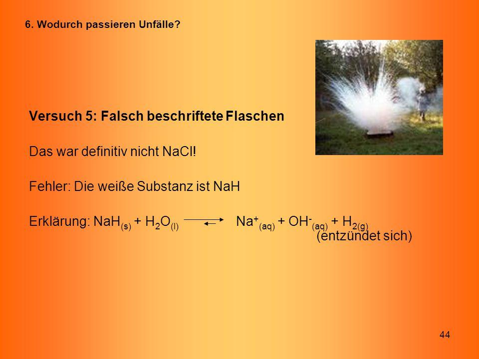 44 Versuch 5: Falsch beschriftete Flaschen Das war definitiv nicht NaCl! Fehler: Die weiße Substanz ist NaH Erklärung: NaH (s) + H 2 O (l) Na + (aq) +