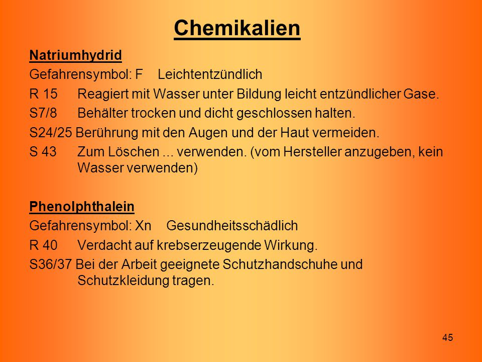 45 Chemikalien Natriumhydrid Gefahrensymbol: F Leichtentzündlich R 15 Reagiert mit Wasser unter Bildung leicht entzündlicher Gase. S7/8 Behälter trock