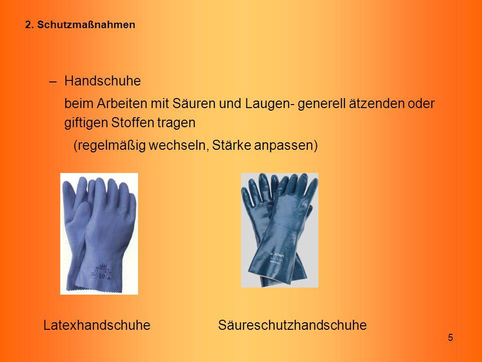 5 2. Schutzmaßnahmen –Handschuhe beim Arbeiten mit Säuren und Laugen- generell ätzenden oder giftigen Stoffen tragen (regelmäßig wechseln, Stärke anpa